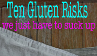 Ten Gluten Risks We Just Have To Suck Up